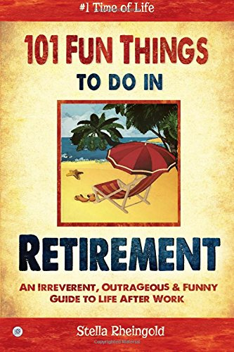 101 Fun Things To Do In Retirement An Irreverent Outrageous Amp Funny Guide To Life After Work